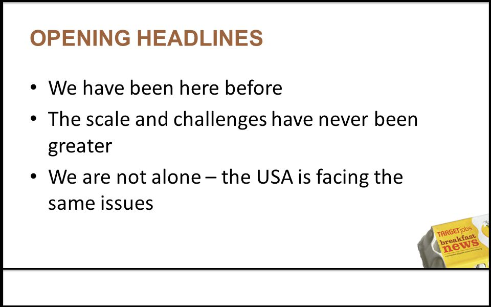 OPENING HEADLINES We have been here before The scale and challenges have never been greater We are not alone – the USA is facing the same issues