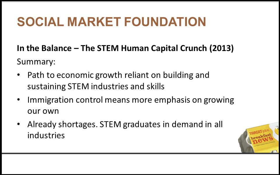 SOCIAL MARKET FOUNDATION In the Balance – The STEM Human Capital Crunch (2013) Summary: Path to economic growth reliant on building and sustaining STEM industries and skills Immigration control means more emphasis on growing our own Already shortages.