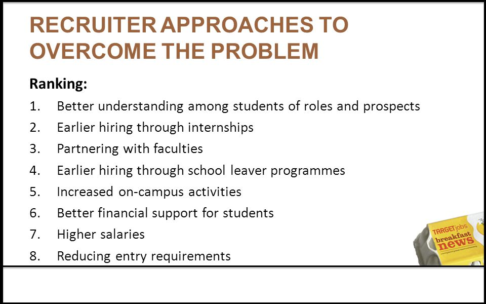 RECRUITER APPROACHES TO OVERCOME THE PROBLEM Ranking: 1.Better understanding among students of roles and prospects 2.Earlier hiring through internships 3.Partnering with faculties 4.Earlier hiring through school leaver programmes 5.Increased on-campus activities 6.Better financial support for students 7.Higher salaries 8.Reducing entry requirements