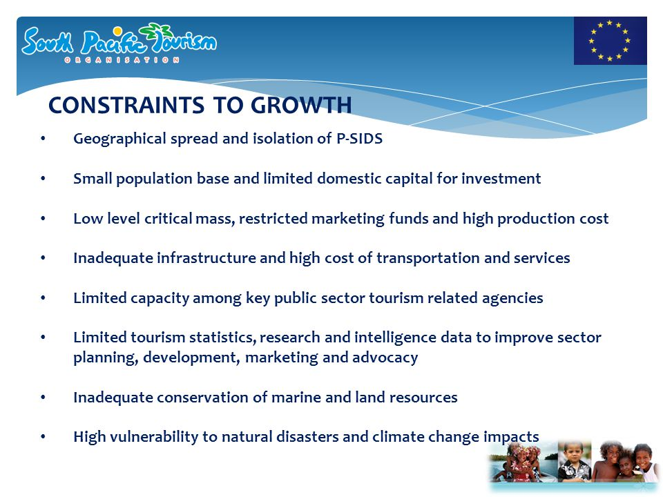 CONSTRAINTS TO GROWTH Geographical spread and isolation of P-SIDS Small population base and limited domestic capital for investment Low level critical mass, restricted marketing funds and high production cost Inadequate infrastructure and high cost of transportation and services Limited capacity among key public sector tourism related agencies Limited tourism statistics, research and intelligence data to improve sector planning, development, marketing and advocacy Inadequate conservation of marine and land resources High vulnerability to natural disasters and climate change impacts