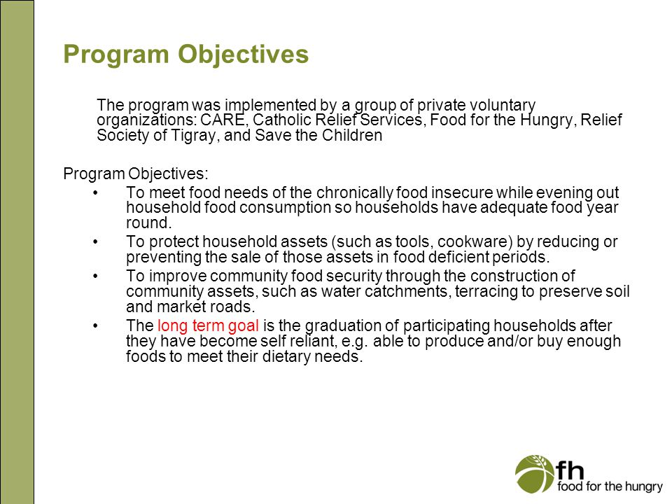 Program Objectives The program was implemented by a group of private voluntary organizations: CARE, Catholic Relief Services, Food for the Hungry, Relief Society of Tigray, and Save the Children Program Objectives: To meet food needs of the chronically food insecure while evening out household food consumption so households have adequate food year round.