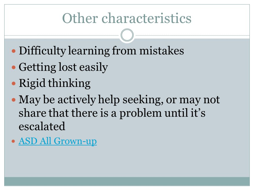 Other characteristics Difficulty learning from mistakes Getting lost easily Rigid thinking May be actively help seeking, or may not share that there is a problem until it's escalated ASD All Grown-up