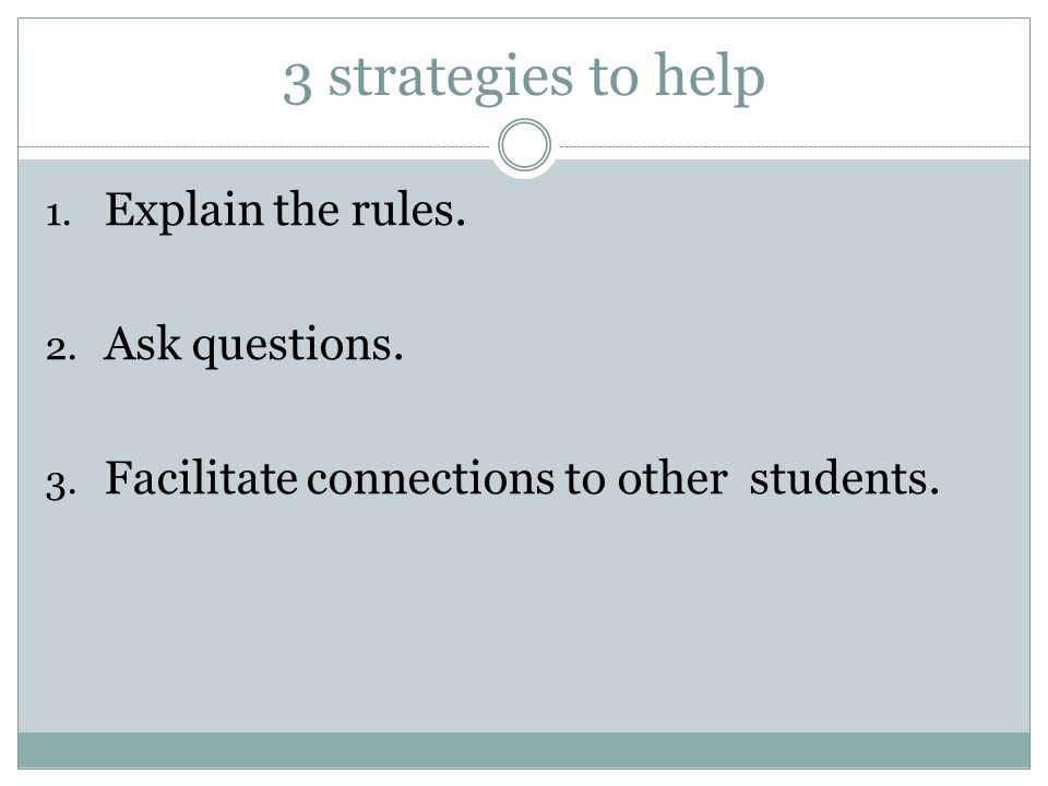 3 strategies to help 1. Explain the rules. 2. Ask questions.