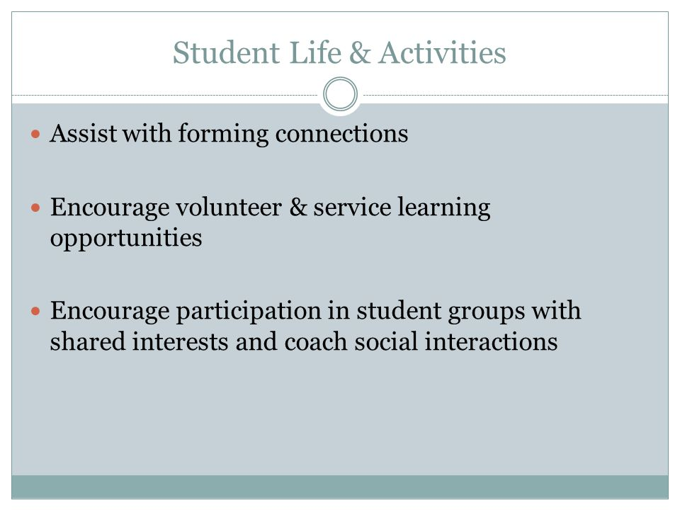 Student Life & Activities Assist with forming connections Encourage volunteer & service learning opportunities Encourage participation in student groups with shared interests and coach social interactions