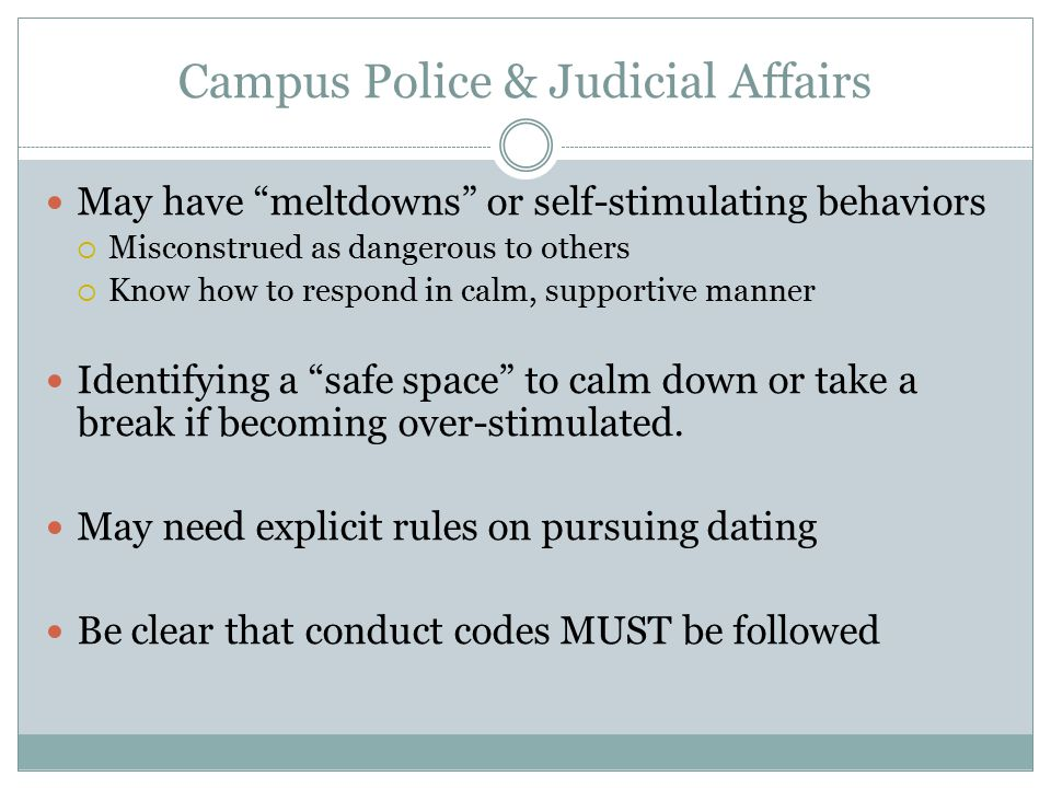 Campus Police & Judicial Affairs May have meltdowns or self-stimulating behaviors  Misconstrued as dangerous to others  Know how to respond in calm, supportive manner Identifying a safe space to calm down or take a break if becoming over-stimulated.