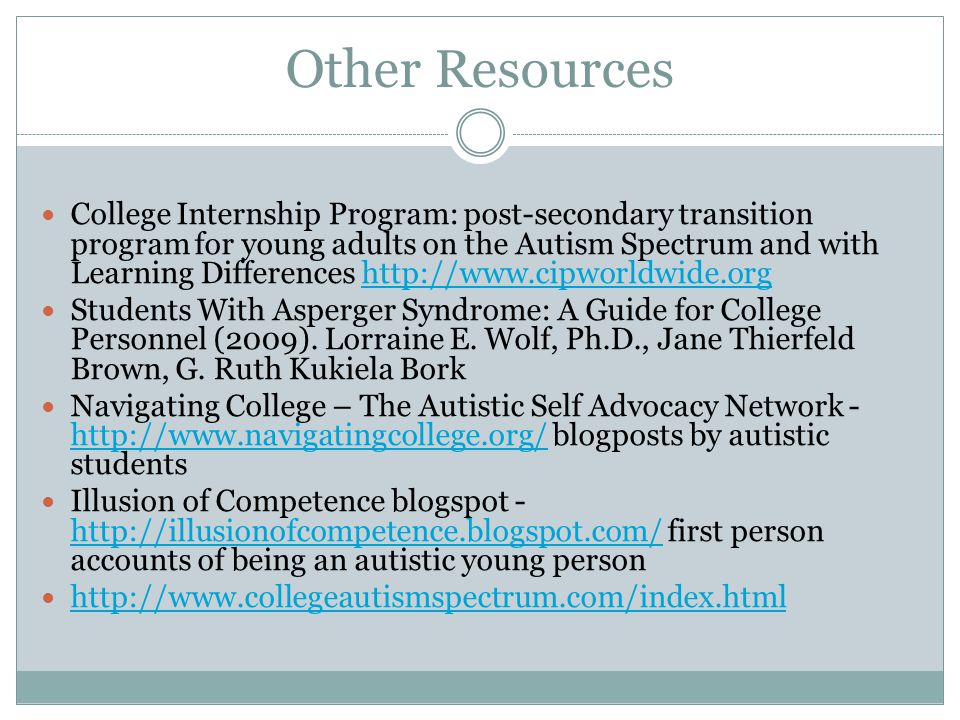Other Resources College Internship Program: post-secondary transition program for young adults on the Autism Spectrum and with Learning Differences http://www.cipworldwide.orghttp://www.cipworldwide.org Students With Asperger Syndrome: A Guide for College Personnel (2009).