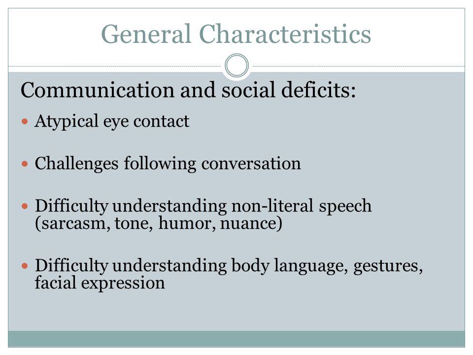 General Characteristics Sensory integration challenges: Can be either hypo or hypersensitive Visual (clumsy, no eye contact) Auditory (covers ears, hums/sings) Tactile (avoids/pursues touch) Taste/smell (refuses novel foods)
