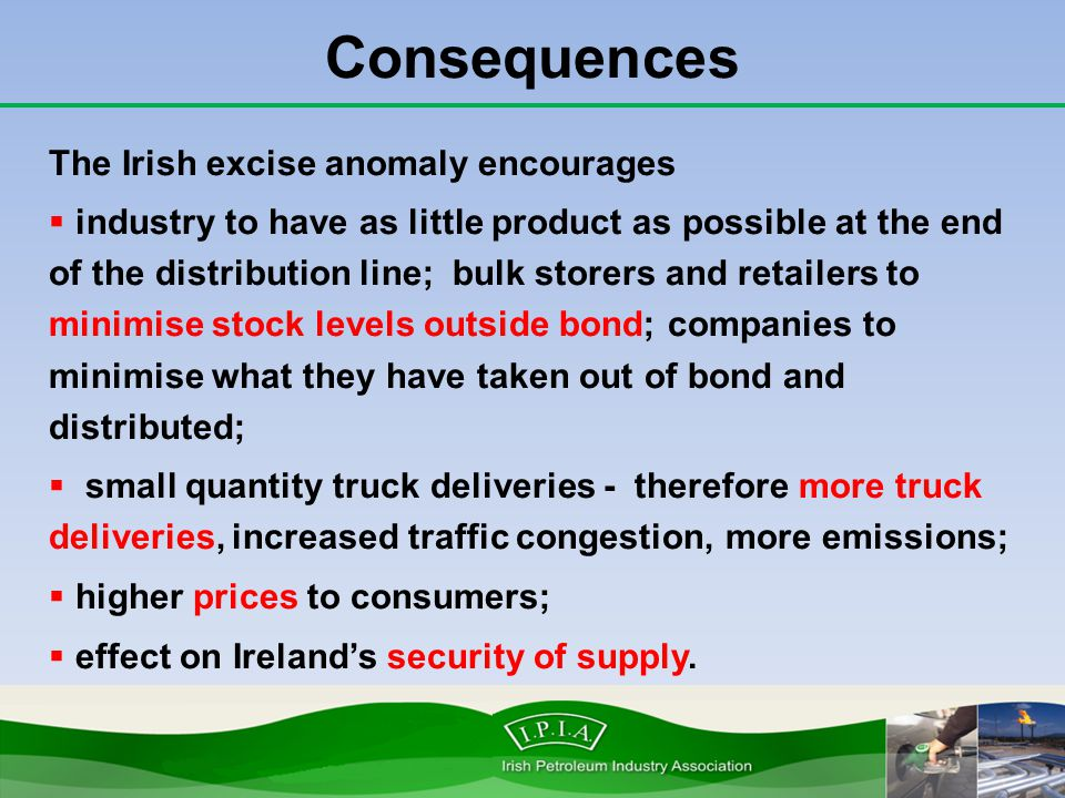 Consequences The Irish excise anomaly encourages  industry to have as little product as possible at the end of the distribution line; bulk storers an