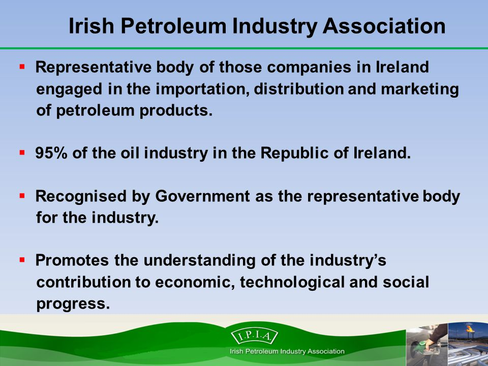  Representative body of those companies in Ireland engaged in the importation, distribution and marketing of petroleum products.  95% of the oil ind