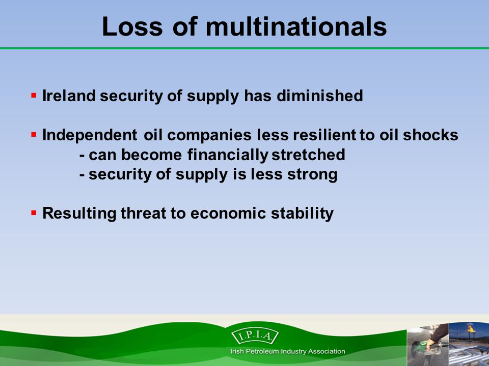 Loss of multinationals  Ireland security of supply has diminished  Independent oil companies less resilient to oil shocks - can become financially s