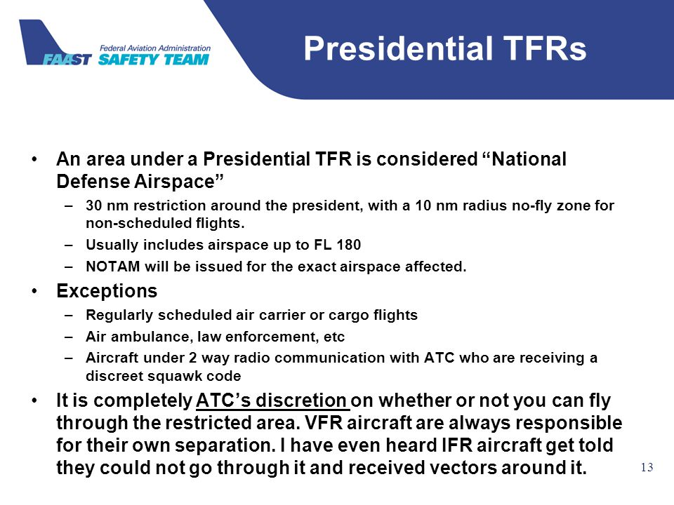 "Federal Aviation Administration 13 An area under a Presidential TFR is considered ""National Defense Airspace"" –30 nm restriction around the president,"