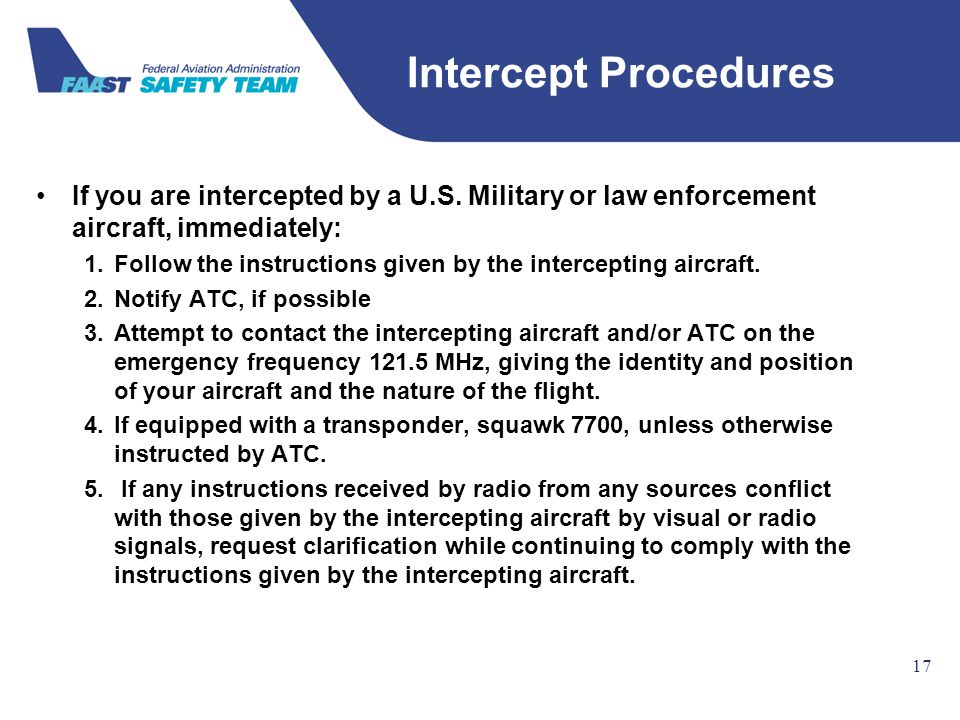 Federal Aviation Administration 17 If you are intercepted by a U.S. Military or law enforcement aircraft, immediately: 1.Follow the instructions given