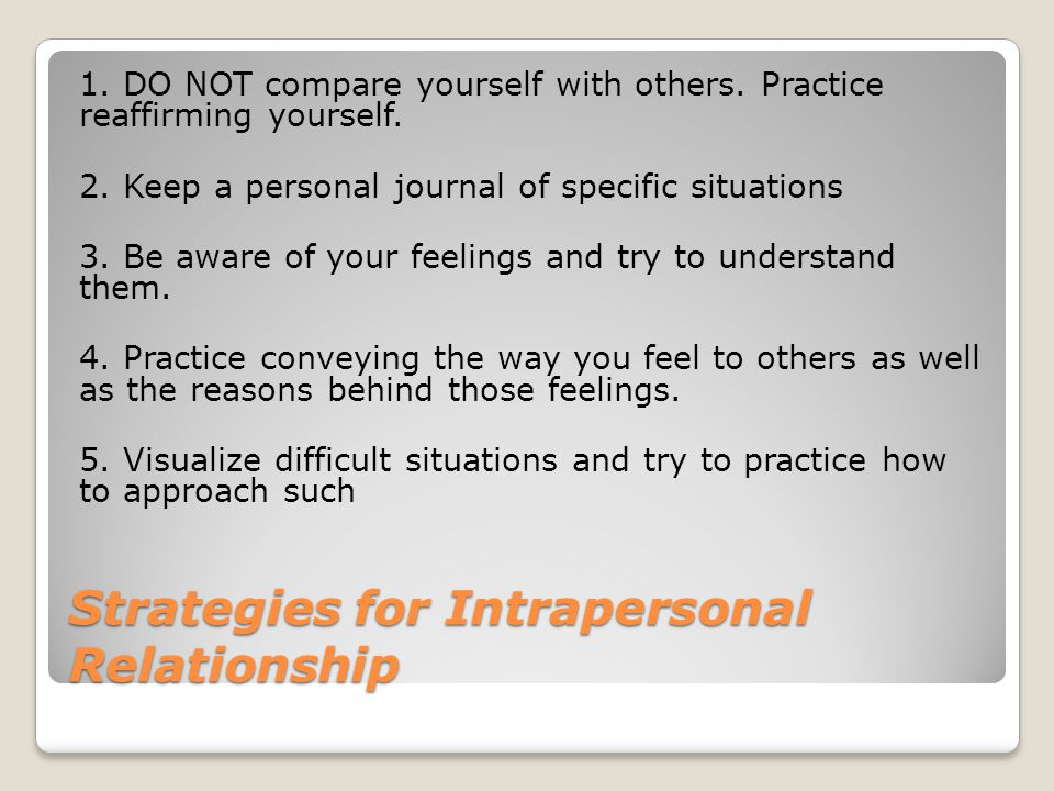Strategies for Intrapersonal Relationship 1. DO NOT compare yourself with others. Practice reaffirming yourself. 2. Keep a personal journal of specifi