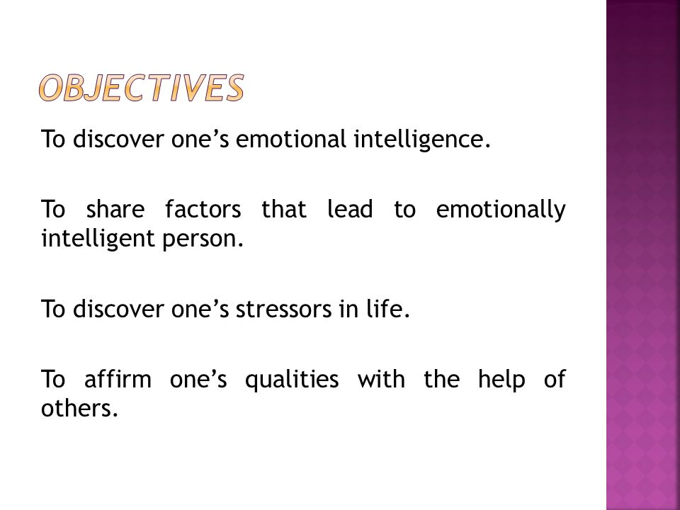 To discover one's emotional intelligence. To share factors that lead to emotionally intelligent person. To discover one's stressors in life. To affirm