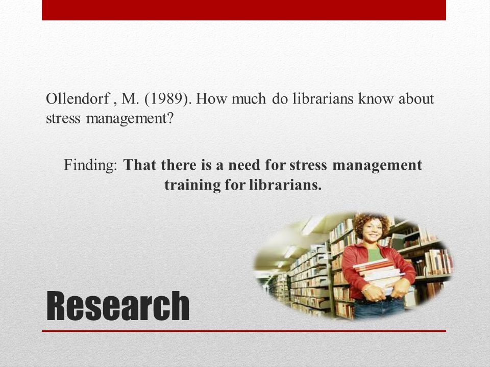 Research Ollendorf, M. (1989). How much do librarians know about stress management? Finding: That there is a need for stress management training for l