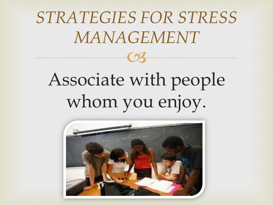  Associate with people whom you enjoy. STRATEGIES FOR STRESS MANAGEMENT