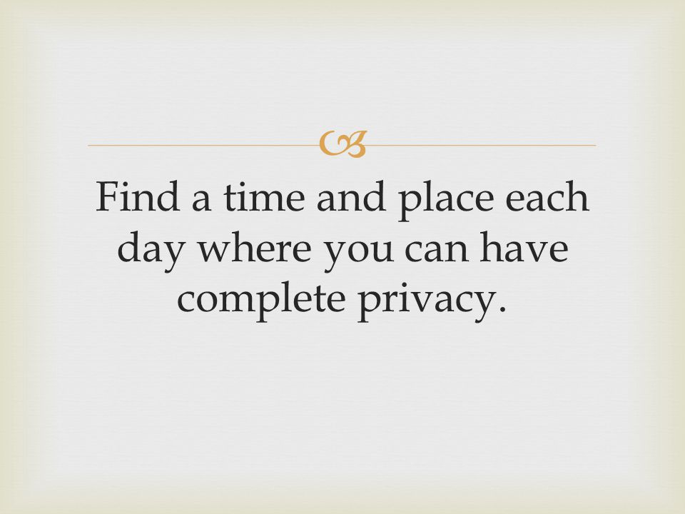  Find a time and place each day where you can have complete privacy.