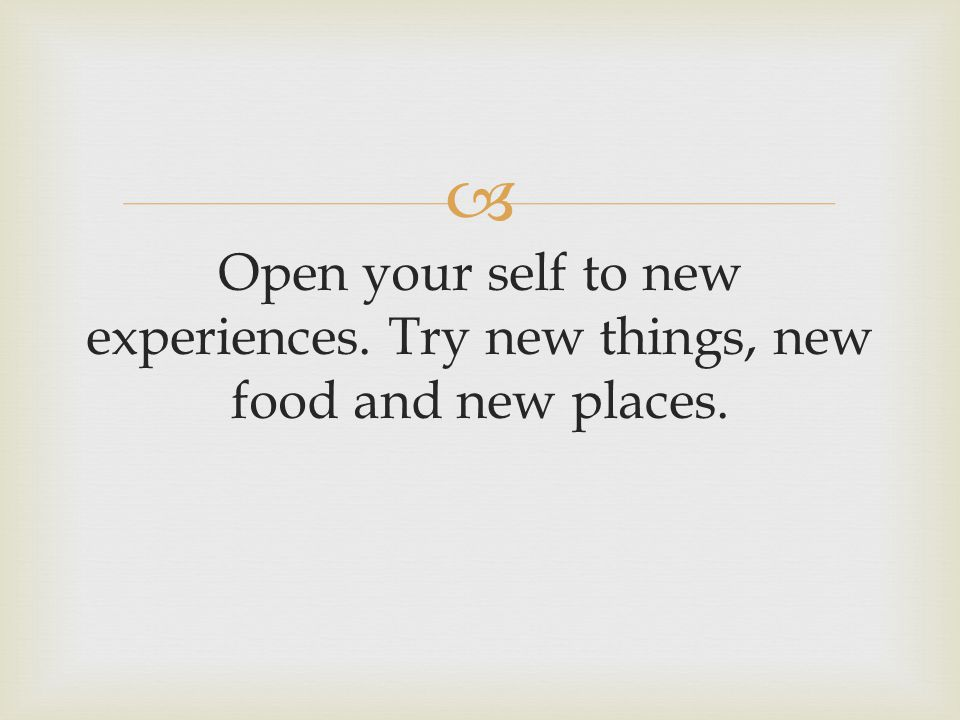  Open your self to new experiences. Try new things, new food and new places.