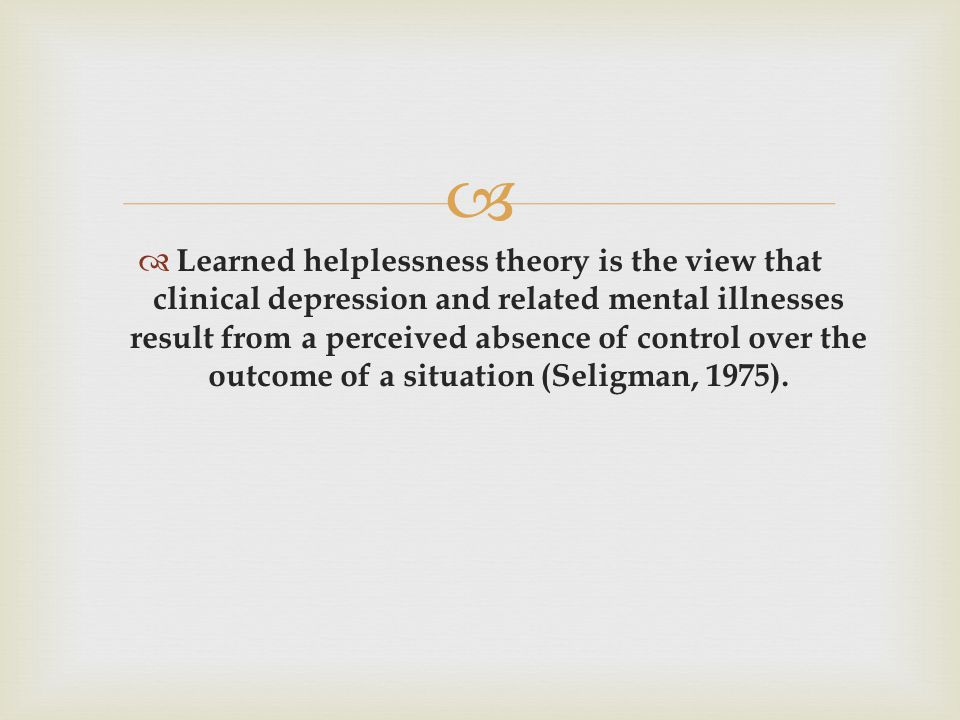   Learned helplessness theory is the view that clinical depression and related mental illnesses result from a perceived absence of control over the