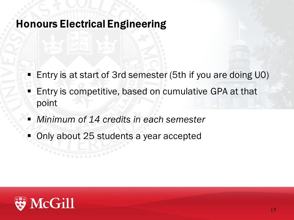 Honours Electrical Engineering  Entry is at start of 3rd semester (5th if you are doing U0)  Entry is competitive, based on cumulative GPA at that point  Minimum of 14 credits in each semester  Only about 25 students a year accepted 15