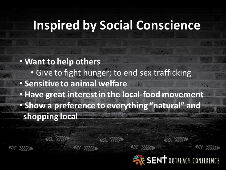 Inspired by Social Conscience Want to help others Give to fight hunger; to end sex trafficking Sensitive to animal welfare Have great interest in the local-food movement Show a preference to everything natural and shopping local
