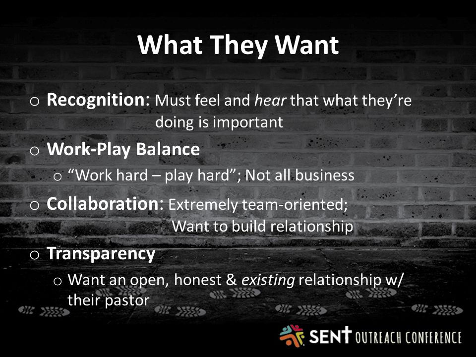 What They Want o Recognition : Must feel and hear that what they're doing is important o Work-Play Balance o Work hard – play hard ; Not all business o Collaboration : Extremely team-oriented; Want to build relationship o Transparency o Want an open, honest & existing relationship w/ their pastor