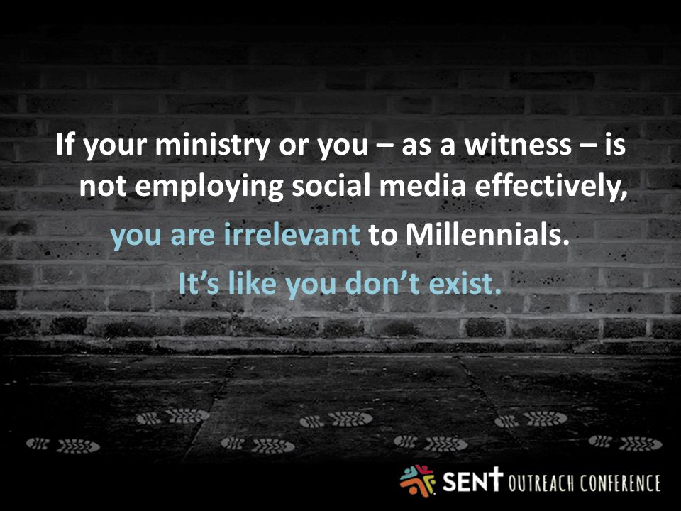 If your ministry or you – as a witness – is not employing social media effectively, you are irrelevant to Millennials.