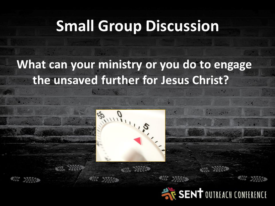 Small Group Discussion What can your ministry or you do to engage the unsaved further for Jesus Christ