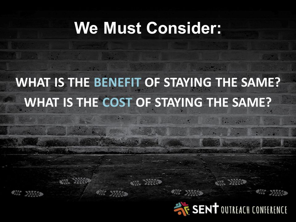 We Must Consider: WHAT IS THE BENEFIT OF STAYING THE SAME WHAT IS THE COST OF STAYING THE SAME