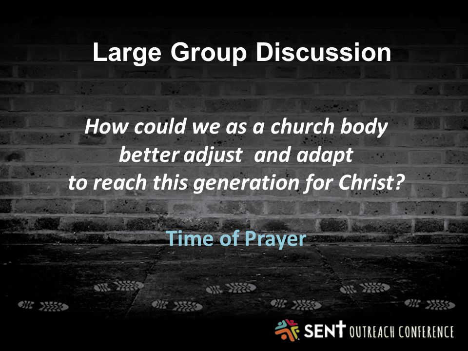 Large Group Discussion How could we as a church body better adjust and adapt to reach this generation for Christ.