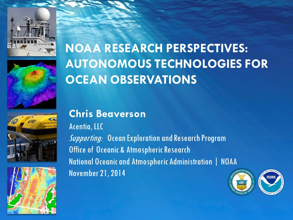 NOAA RESEARCH PERSPECTIVES: AUTONOMOUS TECHNOLOGIES FOR OCEAN OBSERVATIONS Chris Beaverson Acentia, LLC Supporting: Ocean Exploration and Research Program Office of Oceanic & Atmospheric Research National Oceanic and Atmospheric Administration | NOAA November 21, 2014