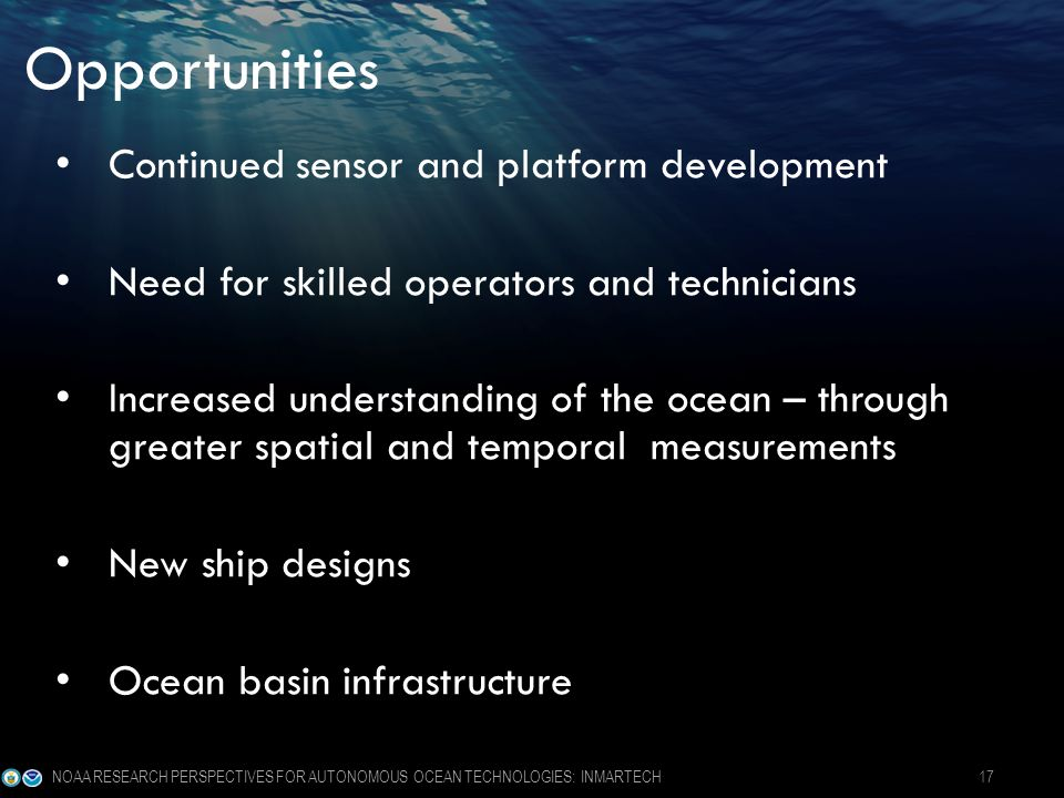 Opportunities Continued sensor and platform development Need for skilled operators and technicians Increased understanding of the ocean – through greater spatial and temporal measurements New ship designs Ocean basin infrastructure NOAA RESEARCH PERSPECTIVES FOR AUTONOMOUS OCEAN TECHNOLOGIES: INMARTECH 17