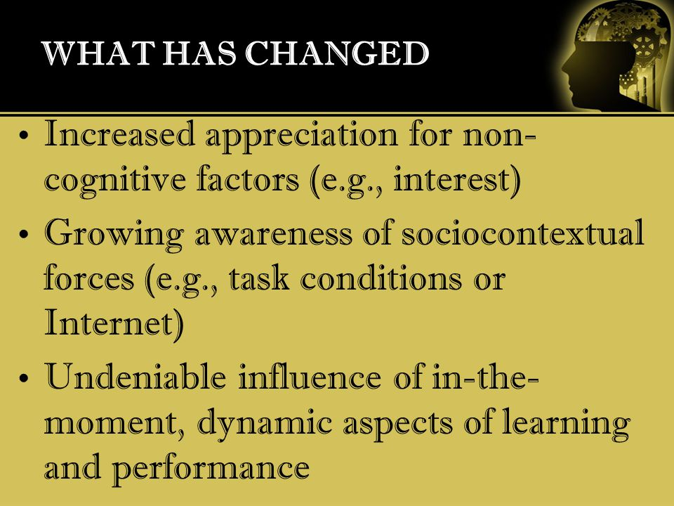 WHAT HAS CHANGED Increased appreciation for non- cognitive factors (e.g., interest) Growing awareness of sociocontextual forces (e.g., task conditions or Internet) Undeniable influence of in-the- moment, dynamic aspects of learning and performance