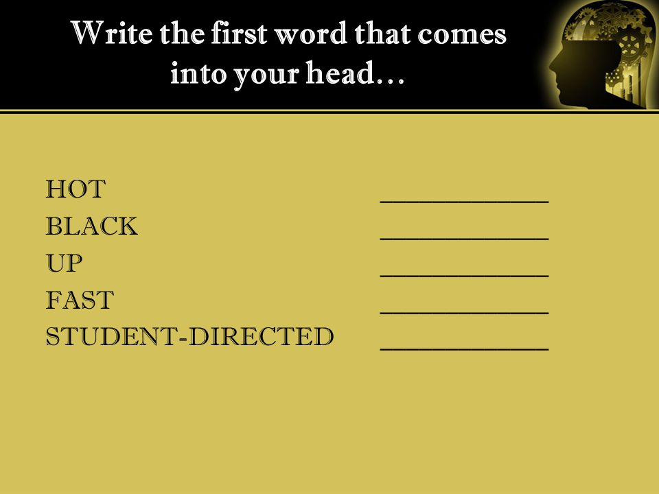 Write the first word that comes into your head… HOT BLACK UP FAST STUDENT-DIRECTED _____________
