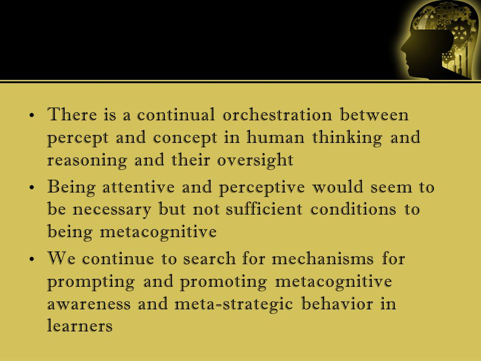 There is a continual orchestration between percept and concept in human thinking and reasoning and their oversight Being attentive and perceptive would seem to be necessary but not sufficient conditions to being metacognitive We continue to search for mechanisms for prompting and promoting metacognitive awareness and meta-strategic behavior in learners