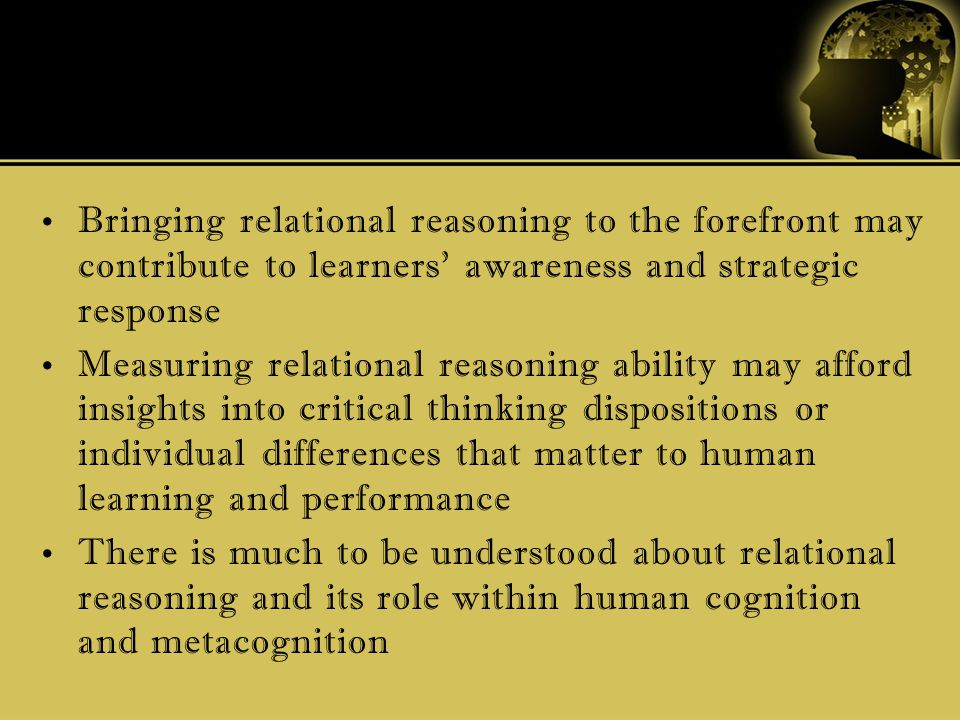 Bringing relational reasoning to the forefront may contribute to learners' awareness and strategic response Measuring relational reasoning ability may afford insights into critical thinking dispositions or individual differences that matter to human learning and performance There is much to be understood about relational reasoning and its role within human cognition and metacognition