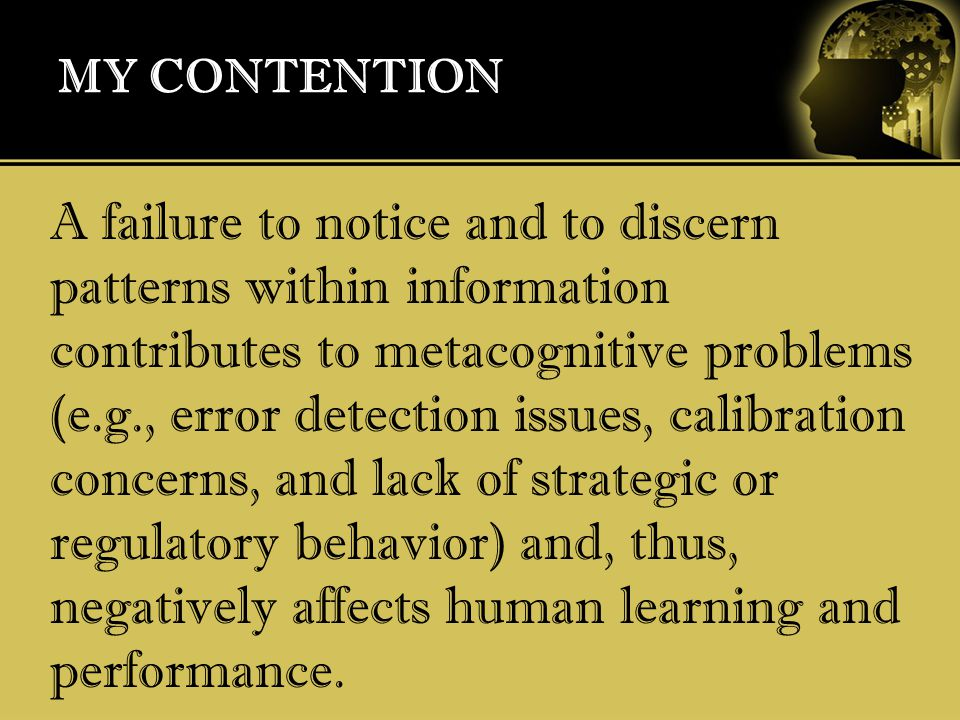 MY CONTENTION A failure to notice and to discern patterns within information contributes to metacognitive problems (e.g., error detection issues, calibration concerns, and lack of strategic or regulatory behavior) and, thus, negatively affects human learning and performance.