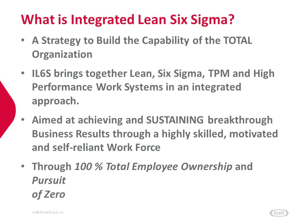 Kraft Foods Group, Inc. What is Integrated Lean Six Sigma? A Strategy to Build the Capability of the TOTAL Organization IL6S brings together Lean, Six