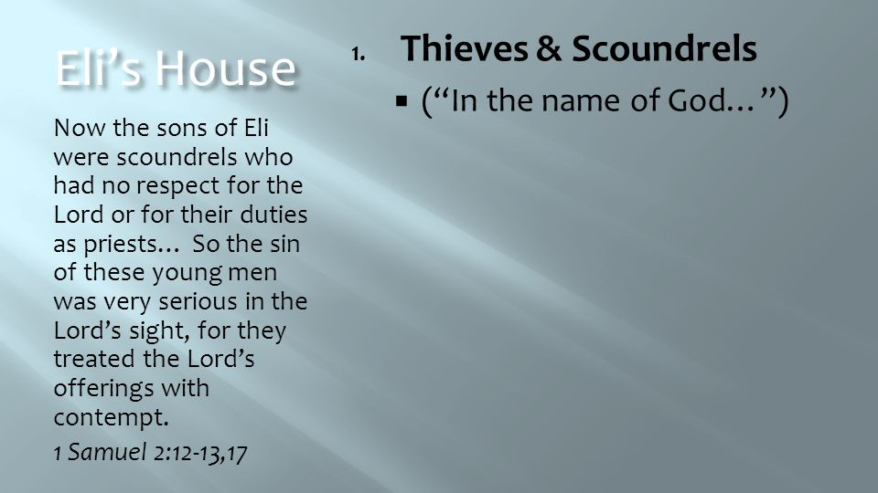 Eli's House Now the sons of Eli were scoundrels who had no respect for the Lord or for their duties as priests… So the sin of these young men was very serious in the Lord's sight, for they treated the Lord's offerings with contempt.