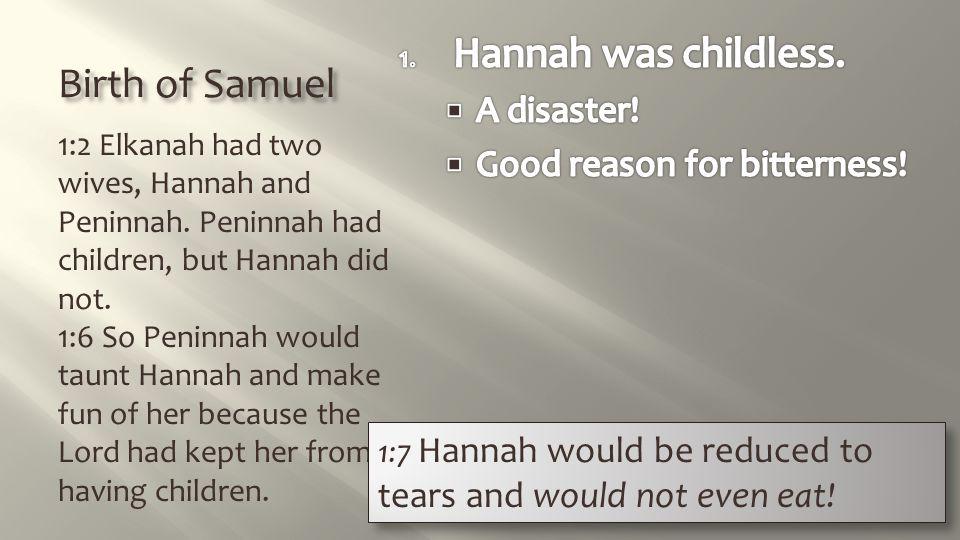 Birth of Samuel 1:2 Elkanah had two wives, Hannah and Peninnah. Peninnah had children, but Hannah did not. 1:6 So Peninnah would taunt Hannah and make