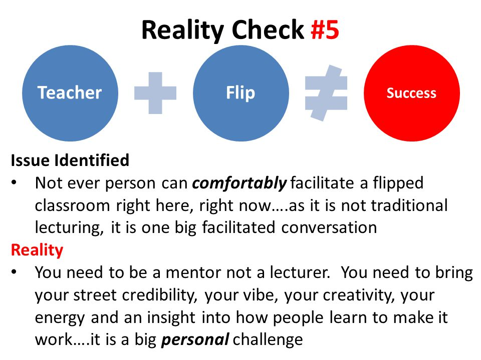 Reality Check #5 TeacherFlip Success Issue Identified Not ever person can comfortably facilitate a flipped classroom right here, right now….as it is not traditional lecturing, it is one big facilitated conversation Reality You need to be a mentor not a lecturer.