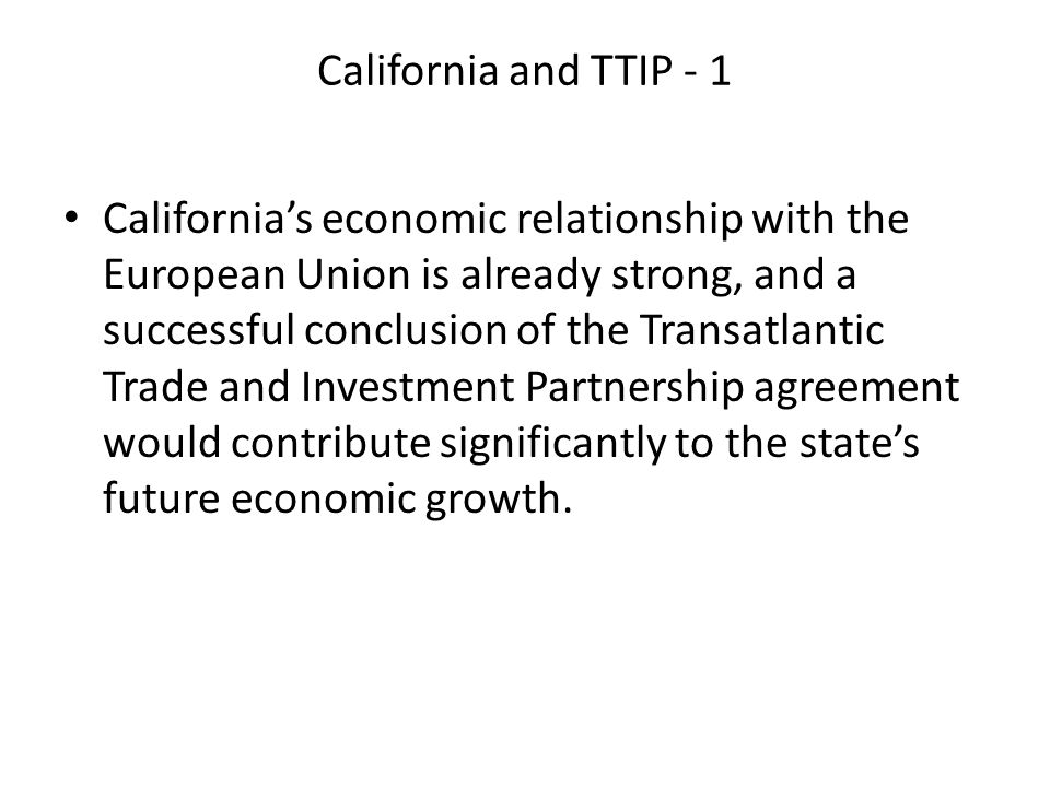 California and TTIP - 1 California's economic relationship with the European Union is already strong, and a successful conclusion of the Transatlantic Trade and Investment Partnership agreement would contribute significantly to the state's future economic growth.