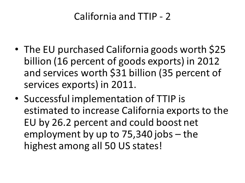 California and TTIP - 2 The EU purchased California goods worth $25 billion (16 percent of goods exports) in 2012 and services worth $31 billion (35 percent of services exports) in 2011.