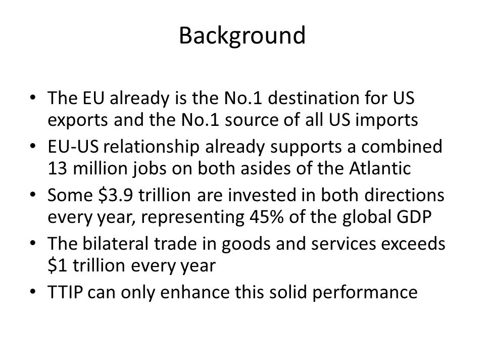 Background The EU already is the No.1 destination for US exports and the No.1 source of all US imports EU-US relationship already supports a combined 13 million jobs on both asides of the Atlantic Some $3.9 trillion are invested in both directions every year, representing 45% of the global GDP The bilateral trade in goods and services exceeds $1 trillion every year TTIP can only enhance this solid performance