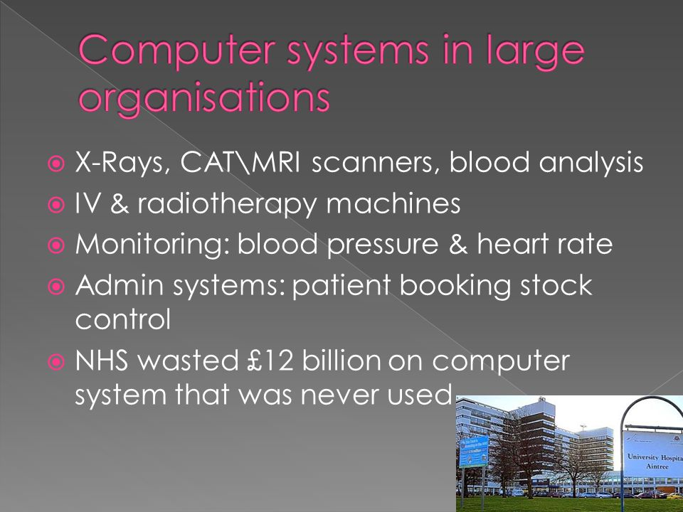  X-Rays, CAT\MRI scanners, blood analysis  IV & radiotherapy machines  Monitoring: blood pressure & heart rate  Admin systems: patient booking stock control  NHS wasted £12 billion on computer system that was never used