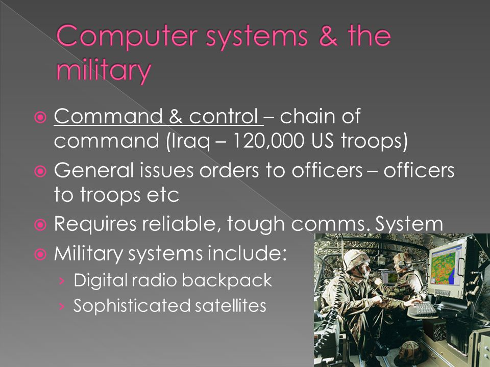  Command & control – chain of command (Iraq – 120,000 US troops)  General issues orders to officers – officers to troops etc  Requires reliable, tough comms.