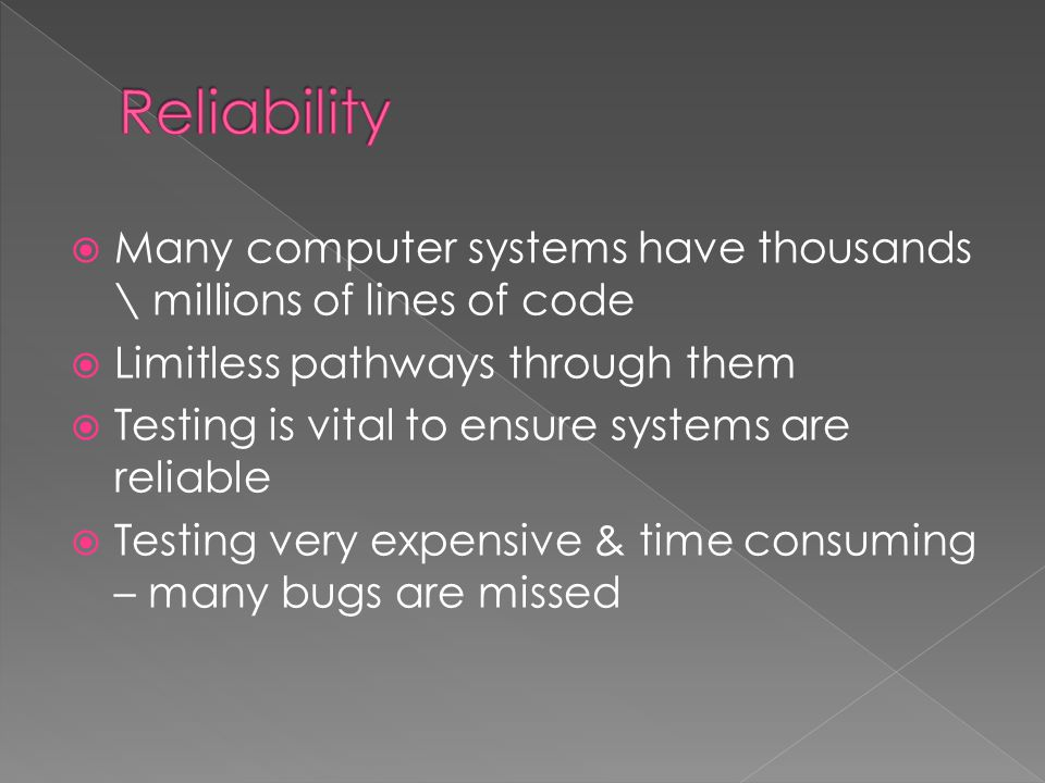  Many computer systems have thousands \ millions of lines of code  Limitless pathways through them  Testing is vital to ensure systems are reliable  Testing very expensive & time consuming – many bugs are missed
