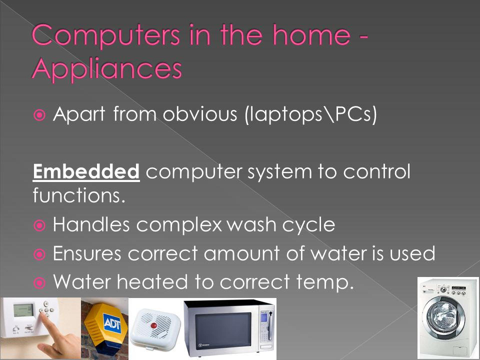  Apart from obvious (laptops\PCs) Embedded computer system to control functions.