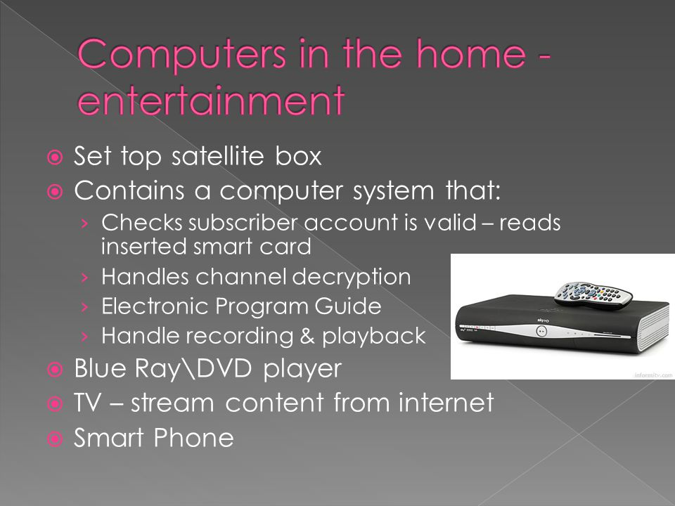  Set top satellite box  Contains a computer system that: › Checks subscriber account is valid – reads inserted smart card › Handles channel decryption › Electronic Program Guide › Handle recording & playback  Blue Ray\DVD player  TV – stream content from internet  Smart Phone