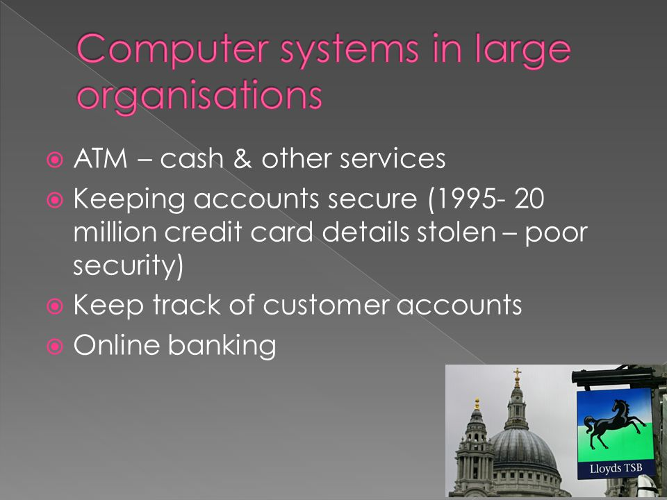  ATM – cash & other services  Keeping accounts secure (1995- 20 million credit card details stolen – poor security)  Keep track of customer accounts  Online banking